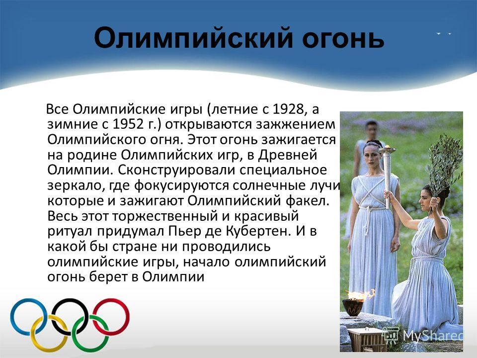 Олимпийский огонь Все Олимпийские игры (летние с 1928, а зимние с 1952 г.) открываются зажжением Олимпийского огня. Этот огонь зажигается на родине Олимпийских игр, в Древней Олимпии. Сконструировали специальное зеркало, где фокусируются солнечные лу