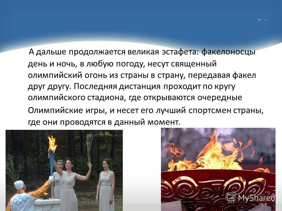 А дальше продолжается великая эстафета: факелоносцы день и ночь, в любую погоду, несут священный олимпийский огонь из страны в страну, передавая факел друг другу. Последняя дистанция проходит по кругу олимпийского стадиона, где открываются очередные