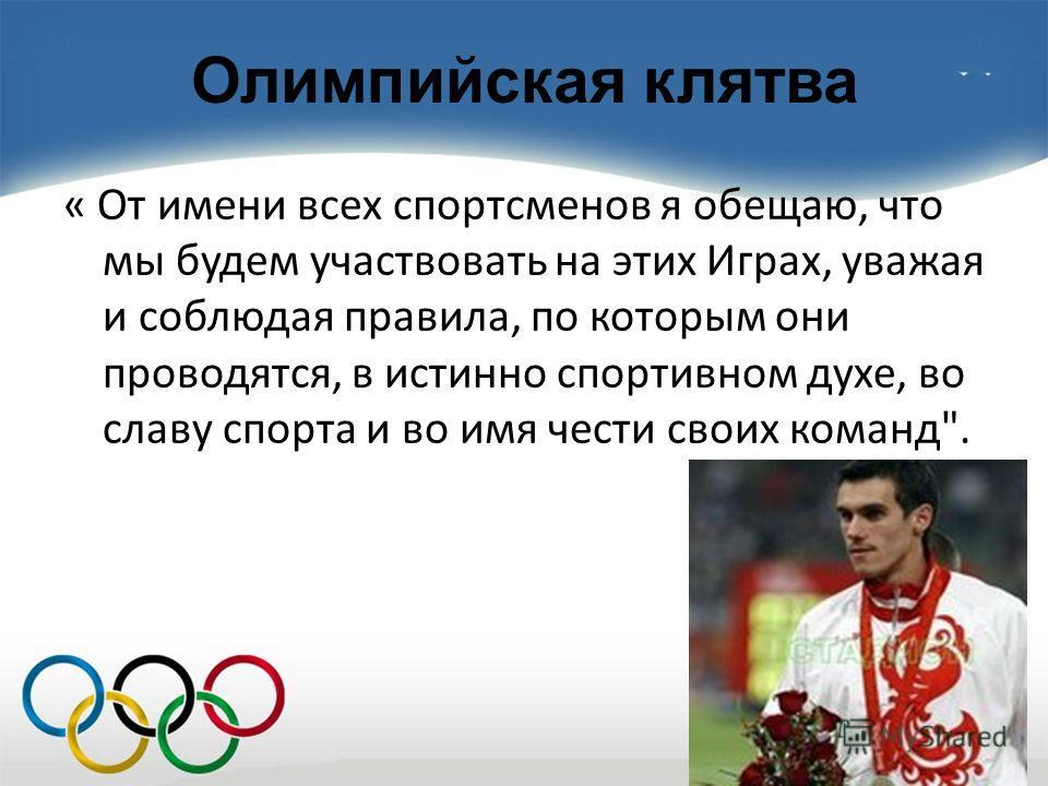 Олимпийская клятва « От имени всех спортсменов я обещаю, что мы будем участвовать на этих Играх, уважая и соблюдая правила, по которым они проводятся, в истинно спортивном духе, во славу спорта и во имя чести своих команд.