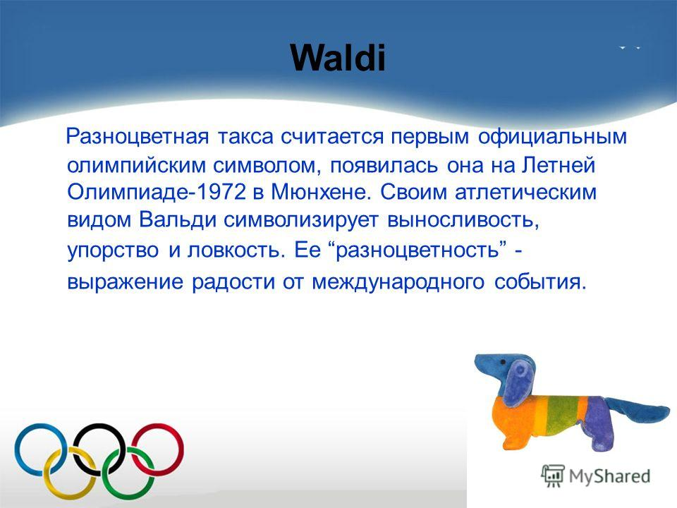 Waldi Разноцветная такса считается первым официальным олимпийским символом, появилась она на Летней Олимпиаде-1972 в Мюнхене. Своим атлетическим видом Вальди символизирует выносливость, упорство и ловкость. Ее разноцветность - выражение радости от ме