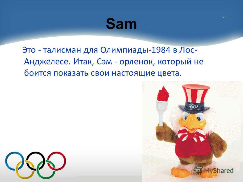 Sam Это - талисман для Олимпиады-1984 в Лос- Анджелесе. Итак, Сэм - орленок, который не боится показать свои настоящие цвета.