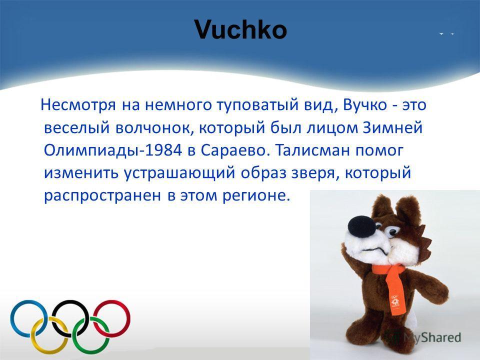 Vuchko Несмотря на немного туповатый вид, Вучко - это веселый волчонок, который был лицом Зимней Олимпиады-1984 в Сараево. Талисман помог изменить устрашающий образ зверя, который распространен в этом регионе.