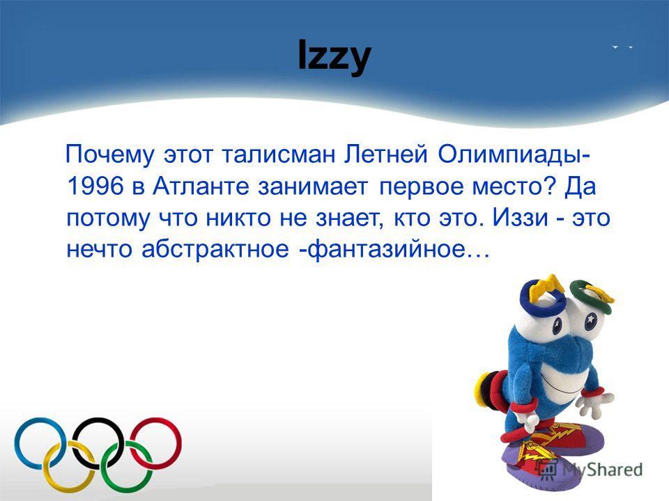 Izzy Почему этот талисман Летней Олимпиады- 1996 в Атланте занимает первое место? Да потому что никто не знает, кто это. Иззи - это нечто абстрактное -фантазийное…