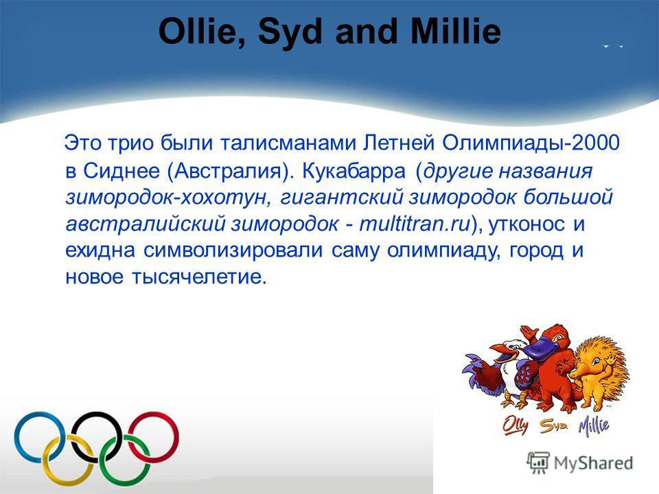 Ollie, Syd and Millie Это трио были талисманами Летней Олимпиады-2000 в Сиднее (Австралия). Кукабарра (другие названия зимородок-хохотун, гигантский зимородок большой австралийский зимородок - multitran.ru), утконос и ехидна символизировали саму олим