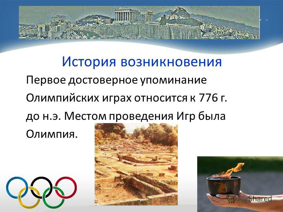 История возникновения Первое достоверное упоминание Олимпийских играх относится к 776 г. до н.э. Местом проведения Игр была Олимпия.