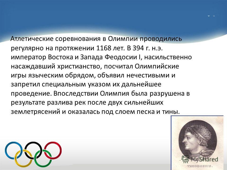 Атлетические соревнования в Олимпии проводились регулярно на протяжении 1168 лет. В 394 г. н.э. император Востока и Запада Феодосии I, насильственно насаждавший христианство, посчитал Олимпийские игры языческим обрядом, объявил нечестивыми и запретил