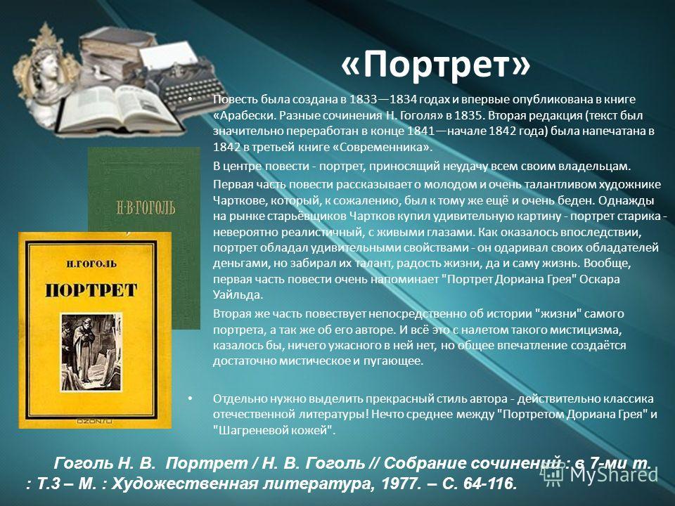 «Портрет» Повесть была создана в 18331834 годах и впервые опубликована в книге «Арабески. Разные сочинения Н. Гоголя» в 1835. Вторая редакция (текст был значительно переработан в конце 1841начале 1842 года) была напечатана в 1842 в третьей книге «Сов