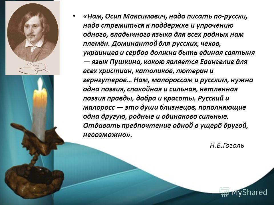 «Нам, Осип Максимович, надо писать по-русски, надо стремиться к поддержке и упрочению одного, владычного языка для всех родных нам племён. Доминантой для русских, чехов, украинцев и сербов должна быть единая святыня язык Пушкина, какою является Еванг