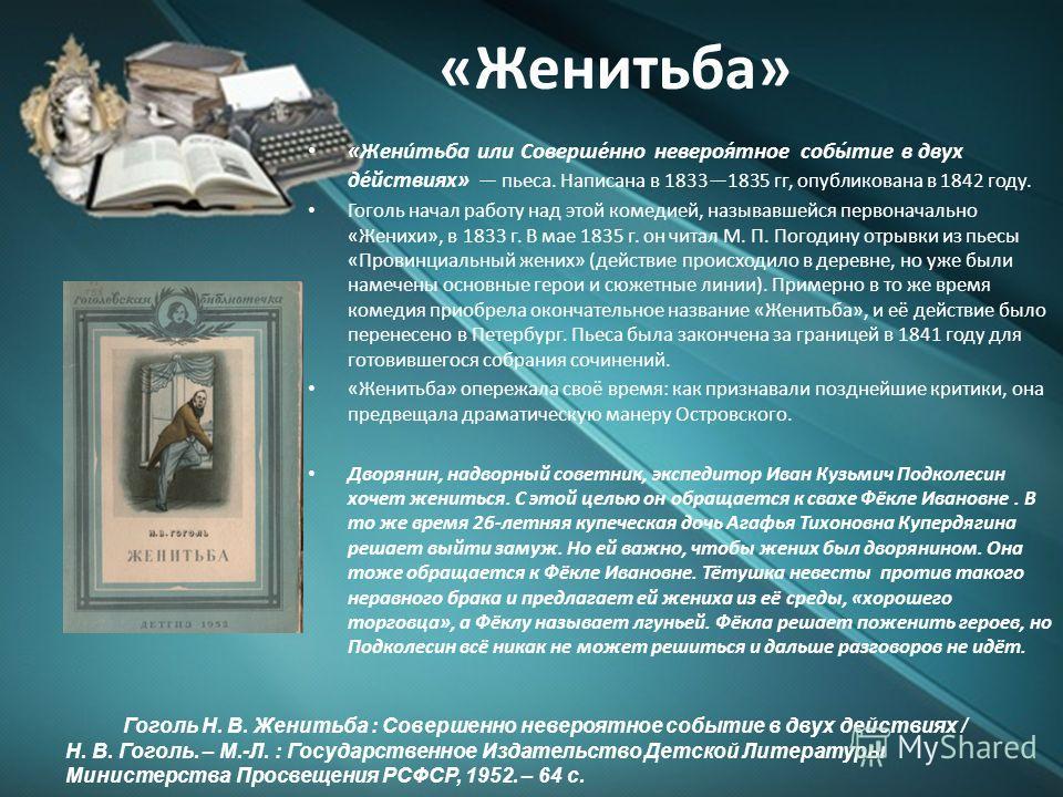 «Женитьба» «Жени́тьба или Соверше́нно невероя́тное собы́тие в двух де́йствиях» пьеса. Написана в 18331835 гг, опубликована в 1842 году. Гоголь начал работу над этой комедией, называвшейся первоначально «Женихи», в 1833 г. В мае 1835 г. он читал М. П.