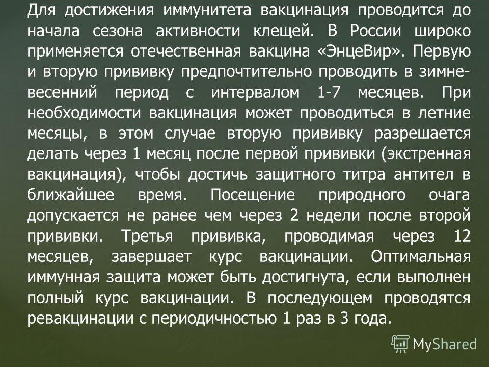 Для достижения иммунитета вакцинация проводится до начала сезона активности клещей. В России широко применяется отечественная вакцина «ЭнцеВир». Первую и вторую прививку предпочтительно проводить в зимне- весенний период с интервалом 1-7 месяцев. При
