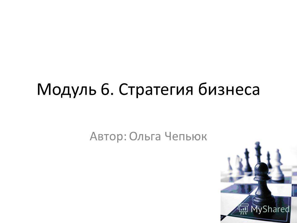 Модуль 6. Стратегия бизнеса Автор: Ольга Чепьюк