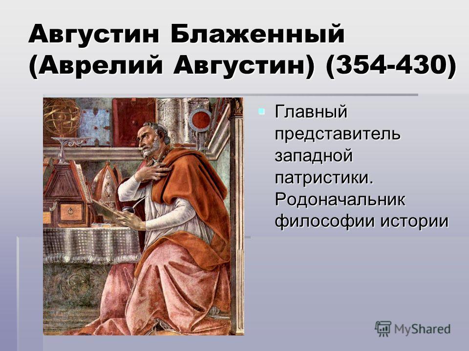 Августин Блаженный (Аврелий Августин) (354-430) Главный представитель западной патристики. Родоначальник философии истории Главный представитель западной патристики. Родоначальник философии истории