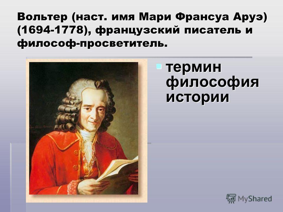 Вольтер (наст. имя Мари Франсуа Аруэ) (1694-1778), французский писатель и философ-просветитель. термин философия истории термин философия истории