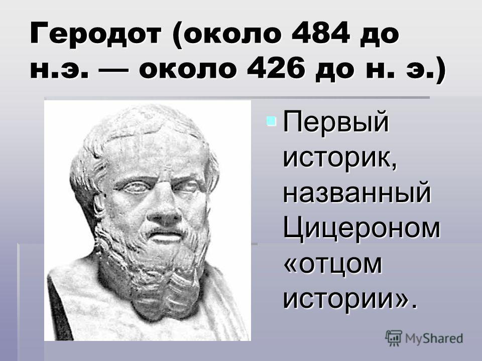 Геродот (около 484 до н.э. около 426 до н. э.) Первый историк, названный Цицероном «отцом истории». Первый историк, названный Цицероном «отцом истории».