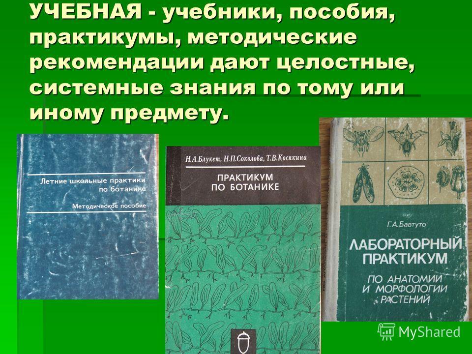 УЧЕБНАЯ - учебники, пособия, практикумы, методические рекомендации дают целостные, системные знания по тому или иному предмету.