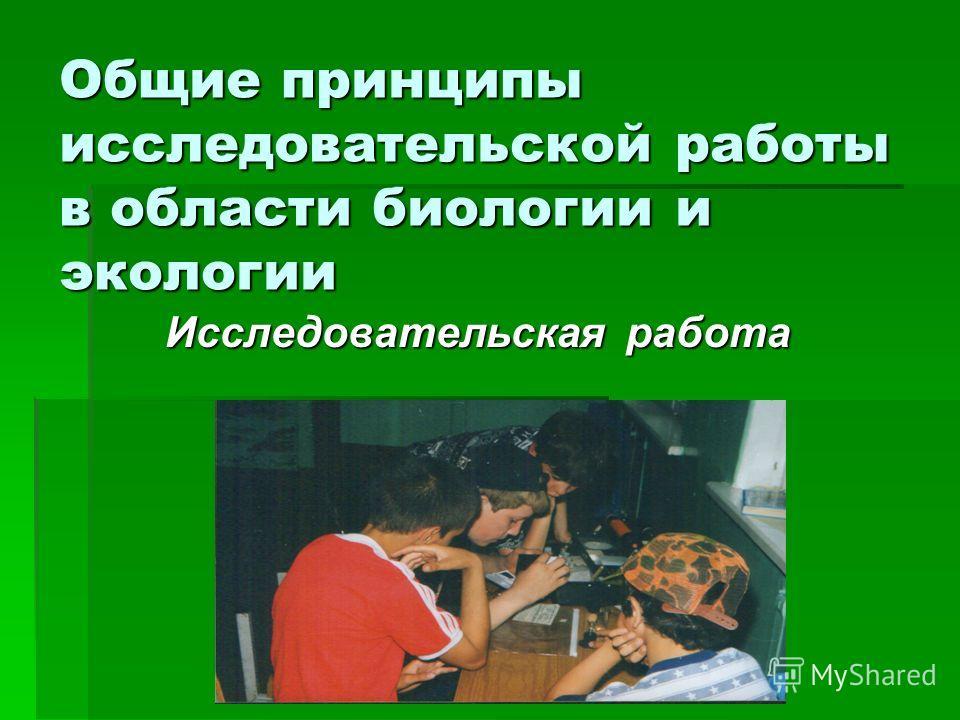 Общие принципы исследовательской работы в области биологии и экологии Исследовательская работа