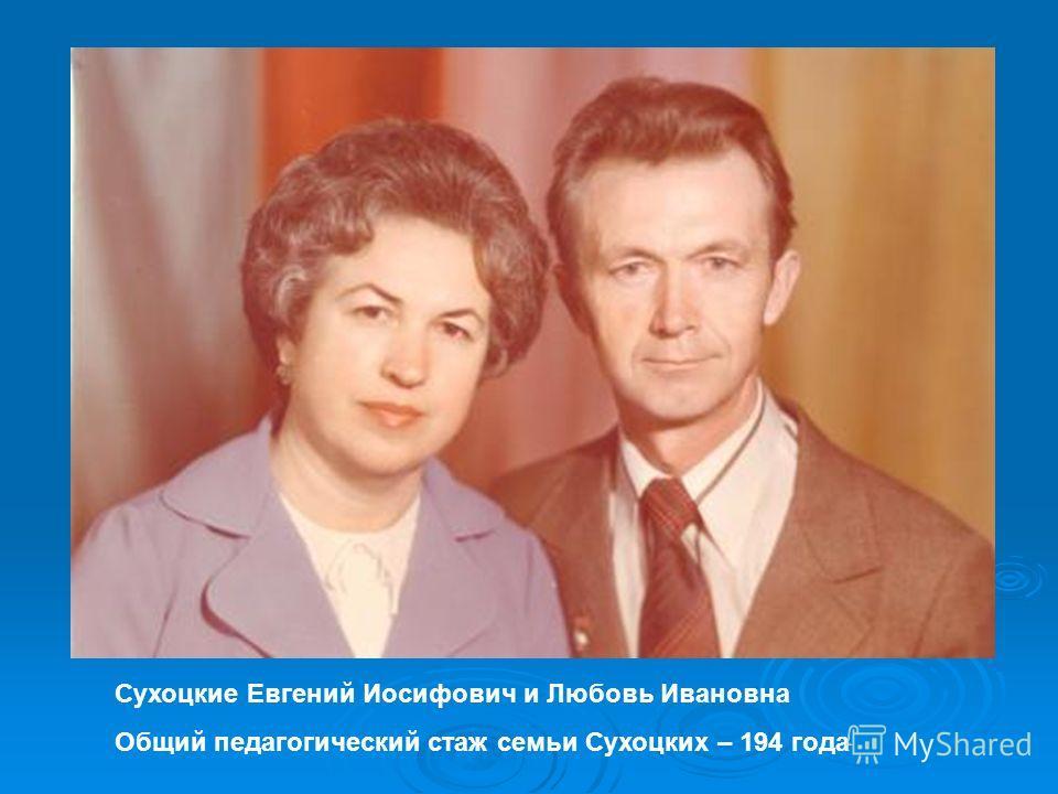 Сухоцкие Евгений Иосифович и Любовь Ивановна Общий педагогический стаж семьи Сухоцких – 194 года