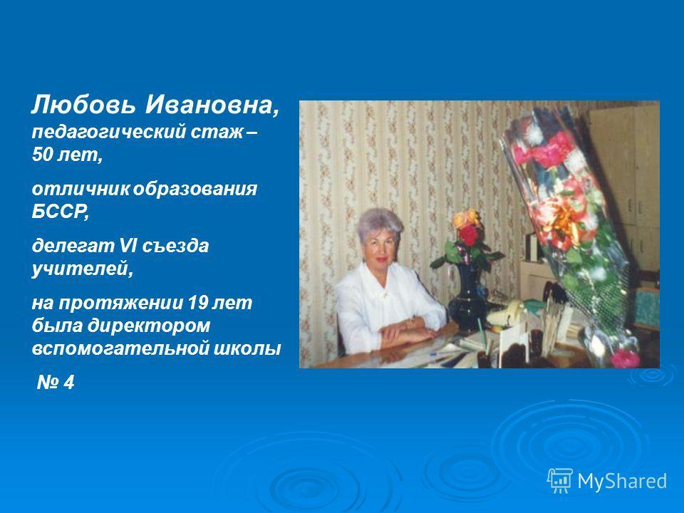 Любовь Ивановна, педагогический стаж – 50 лет, отличник образования БССР, делегат VI съезда учителей, на протяжении 19 лет была директором вспомогательной школы 4