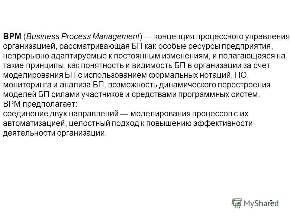 10 BPM (Business Process Management) концепция процессного управления организацией, рассматривающая БП как особые ресурсы предприятия, непрерывно адаптируемые к постоянным изменениям, и полагающаяся на такие принципы, как понятность и видимость БП в