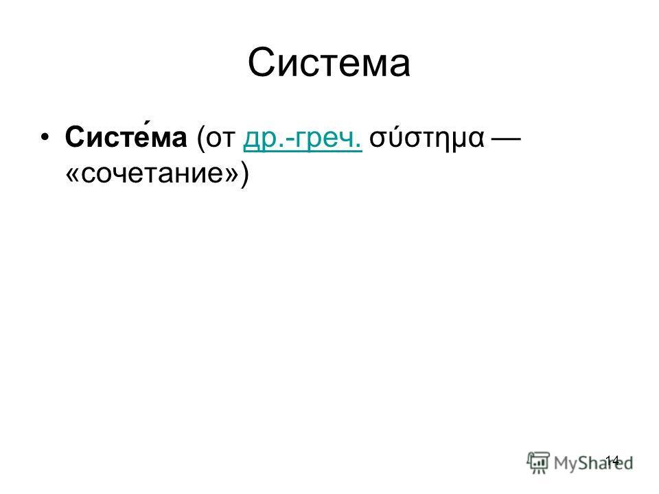 14 Система Систе́ма (от др.-греч. σύστημα «сочетание») др.-греч.