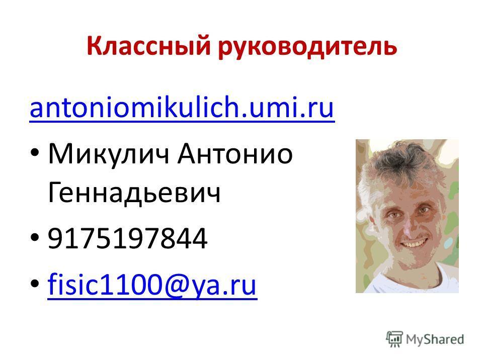 Классный руководитель antoniomikulich.umi.ru Микулич Антонио Геннадьевич 9175197844 fisic1100@ya.ru