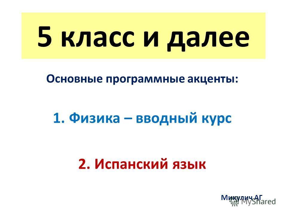 5 класс и далее Основные программные акценты: 1.Физика – вводный курс 2.Испанский язык Микулич АГ