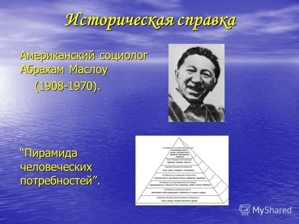 Историческая справка Американский социолог Абрахам Маслоу (1908-1970). Пирамида человеческих потребностей.