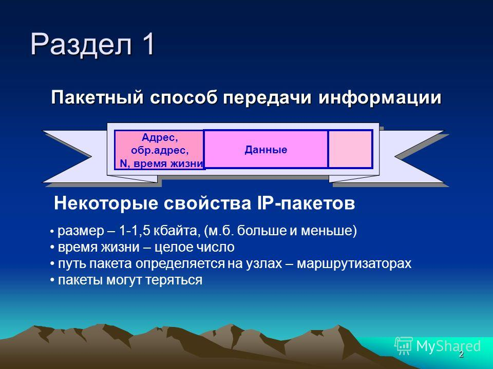 2 Раздел 1 Некоторые свойства IP-пакетов размер – 1-1,5 кбайта, (м.б. больше и меньше) время жизни – целое число путь пакета определяется на узлах – маршрутизаторах пакеты могут теряться Пакетный способ передачи информации Адрес, обр.адрес, N, время