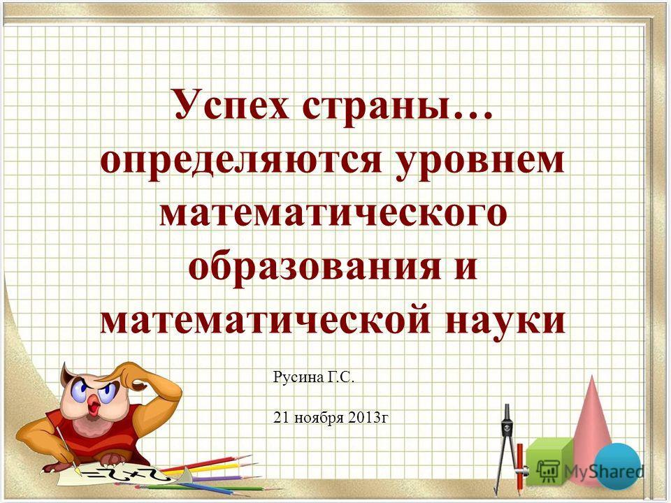Успех страны… определяются уровнем математического образования и математической науки Русина Г.С. 21 ноября 2013г