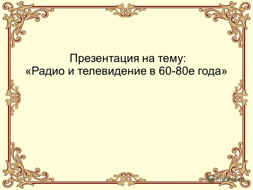 Презентация на тему: «Радио и телевидение в 60-80е года»