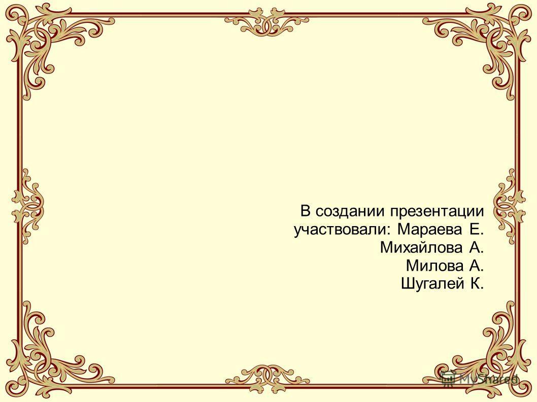 В создании презентации участвовали: Мараева Е. Михайлова А. Милова А. Шугалей К.