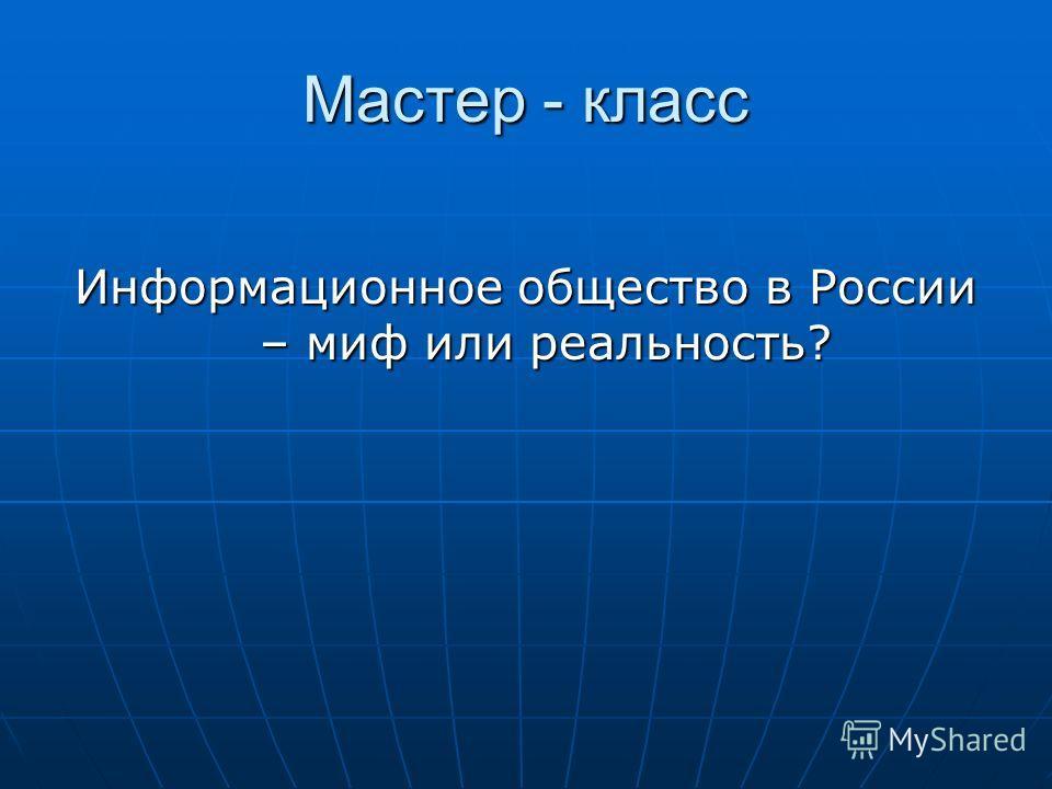 Мастер - класс Информационное общество в России – миф или реальность?
