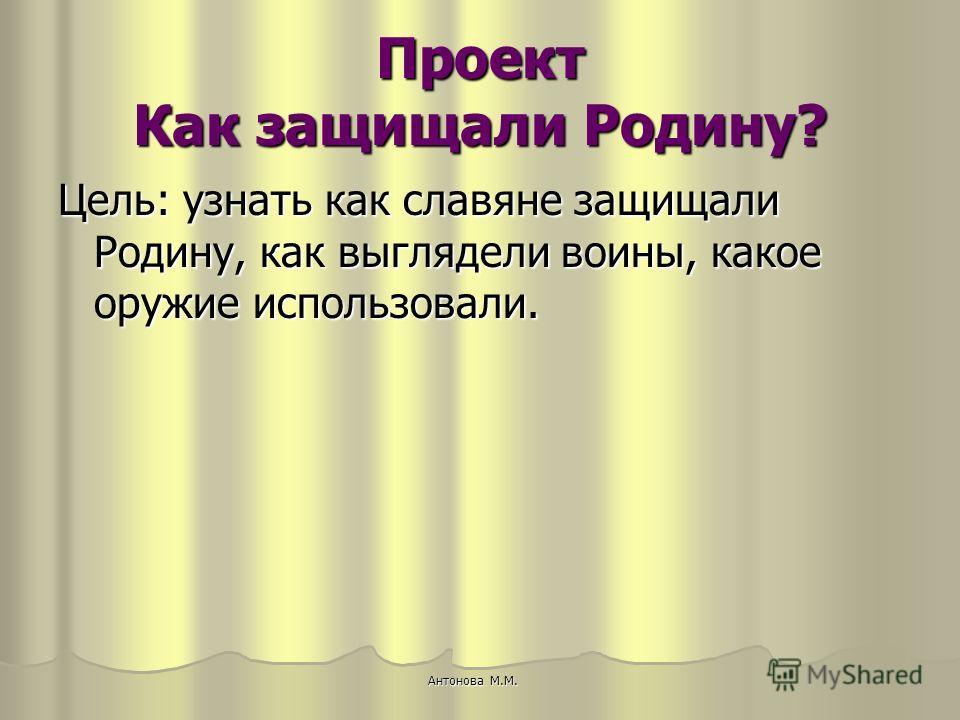 Проект Как защищали Родину? Цель: узнать как славяне защищали Родину, как выглядели воины, какое оружие использовали. Антонова М.М.
