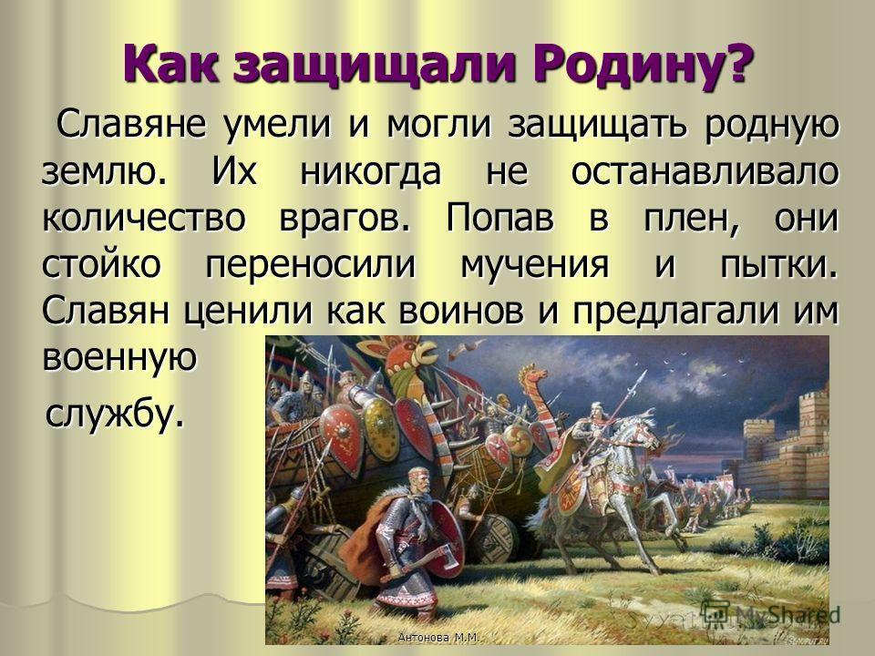 Как защищали Родину? Славяне умели и могли защищать родную землю. Их никогда не останавливало количество врагов. Попав в плен, они стойко переносили мучения и пытки. Славян ценили как воинов и предлагали им военную Славяне умели и могли защищать родн