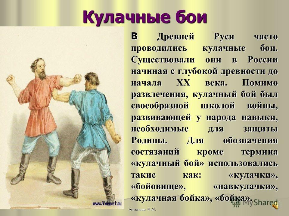 Кулачные бои В Древней Руси часто проводились кулачные бои. Существовали они в России начиная с глубокой древности до начала XX века. Помимо развлечения, кулачный бой был своеобразной школой войны, развивающей у народа навыки, необходимые для защиты