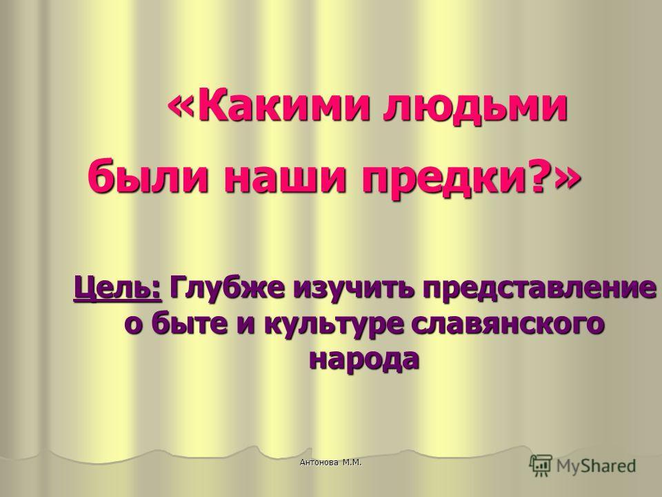 Цель: Глубже изучить представление о быте и культуре славянского народа «Какими людьми «Какими людьми были наши предки?» были наши предки?» Антонова М.М.