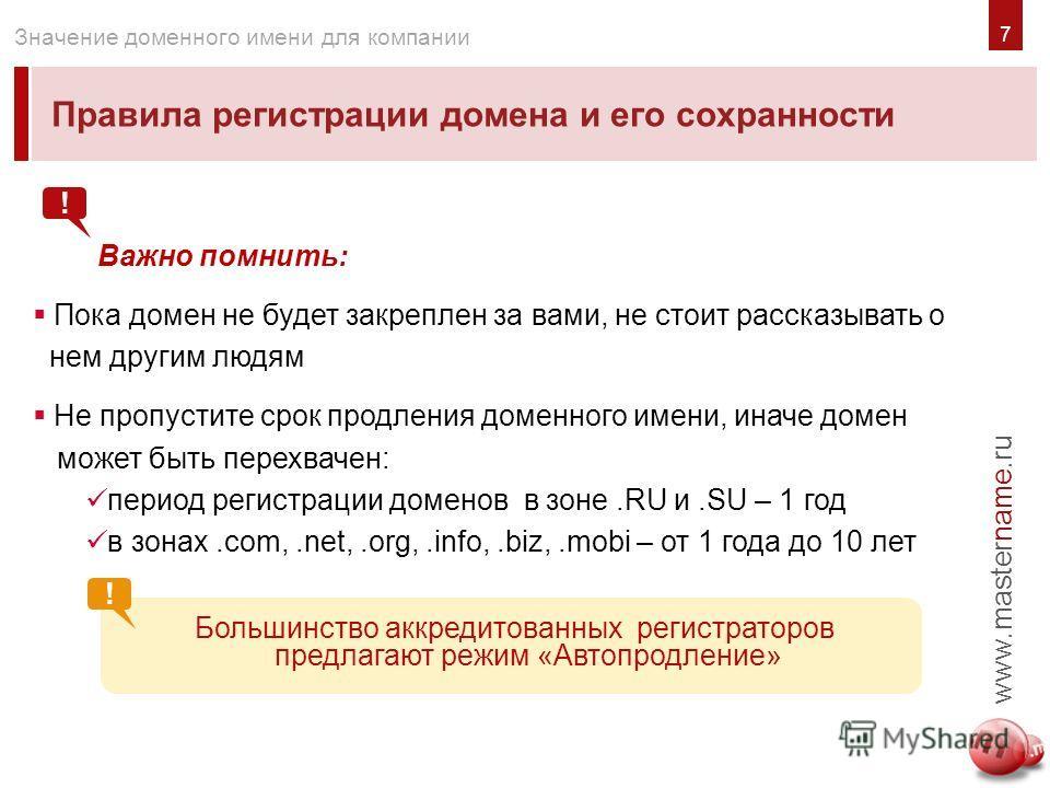 7 Правила регистрации домена и его сохранности www.mastername.ru Значение доменного имени для компании Важно помнить: Пока домен не будет закреплен за вами, не стоит рассказывать о нем другим людям Не пропустите срок продления доменного имени, иначе