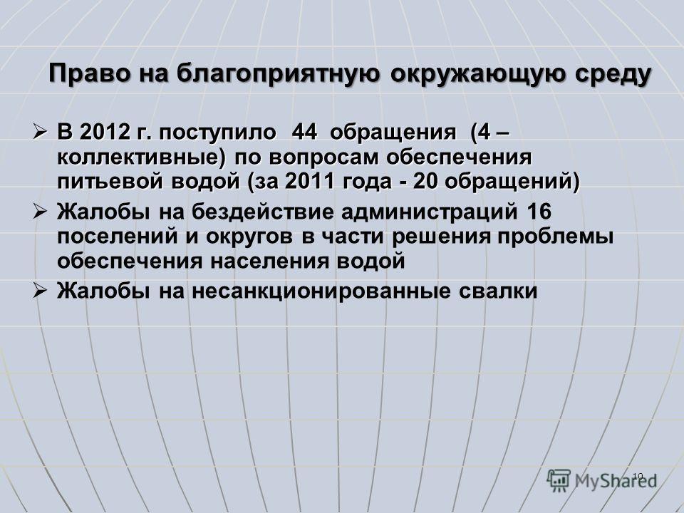 10 Право на благоприятную окружающую среду В 2012 г. поступило 44 обращения (4 – коллективные) по вопросам обеспечения питьевой водой (за 2011 года - 20 обращений) В 2012 г. поступило 44 обращения (4 – коллективные) по вопросам обеспечения питьевой в