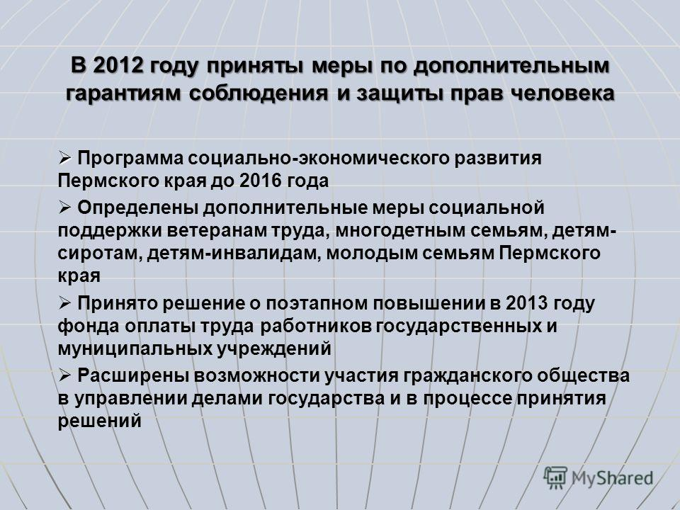 В 2012 году приняты меры по дополнительным гарантиям соблюдения и защиты прав человека Программа социально-экономического развития Пермского края до 2016 года Определены дополнительные меры социальной поддержки ветеранам труда, многодетным семьям, де