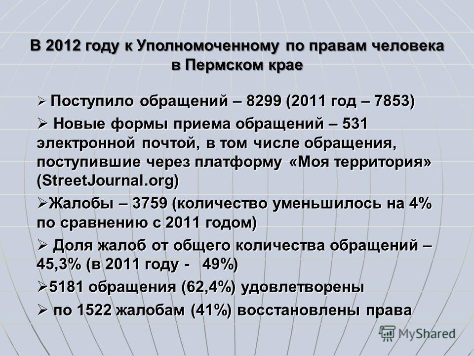 В 2012 году к Уполномоченному по правам человека в Пермском крае Поступило обращений – 8299 (2011 год – 7853) Поступило обращений – 8299 (2011 год – 7853) Новые формы приема обращений – 531 электронной почтой, в том числе обращения, поступившие через