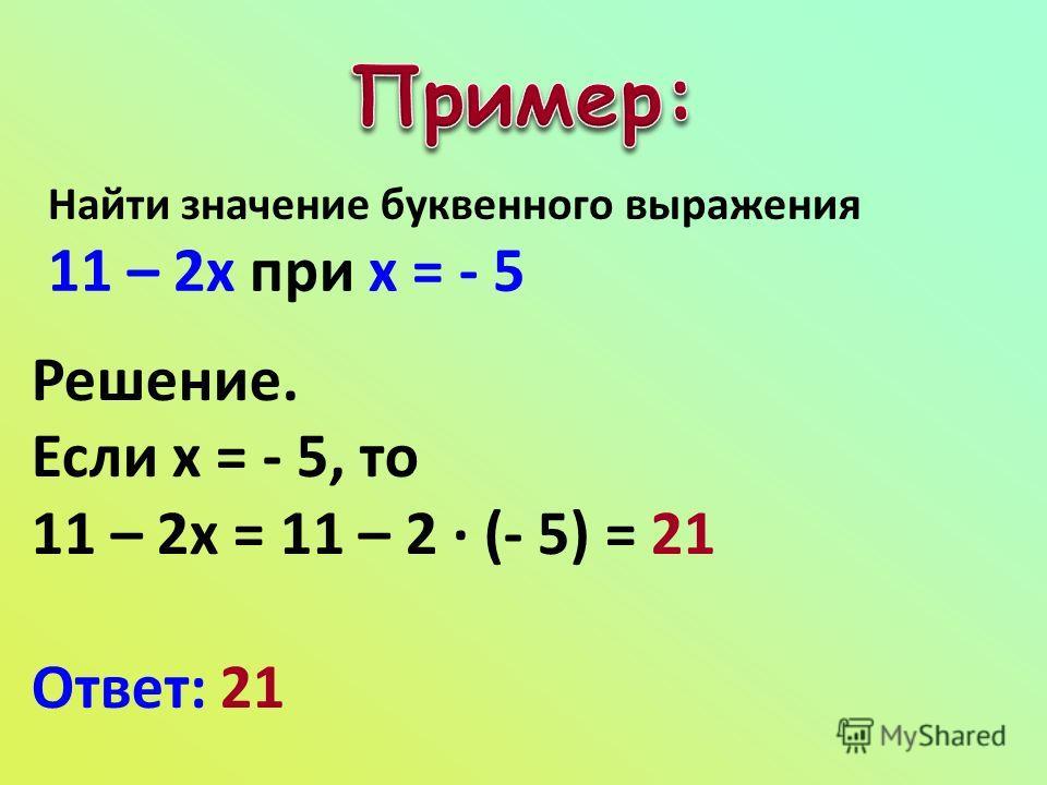 Найти значение буквенного выражения 11 – 2х при х = - 5 Решение. Если х = - 5, то 11 – 2х = 11 – 2 · (- 5) = 21 Ответ: 21
