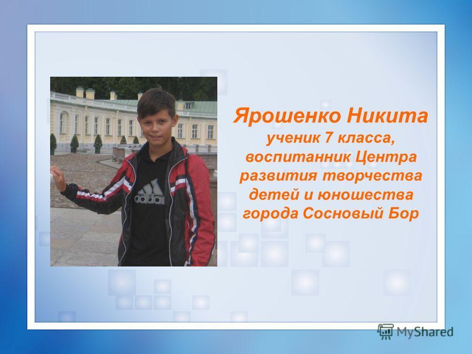 Ярошенко Никита ученик 7 класса, воспитанник Центра развития творчества детей и юношества города Сосновый Бор