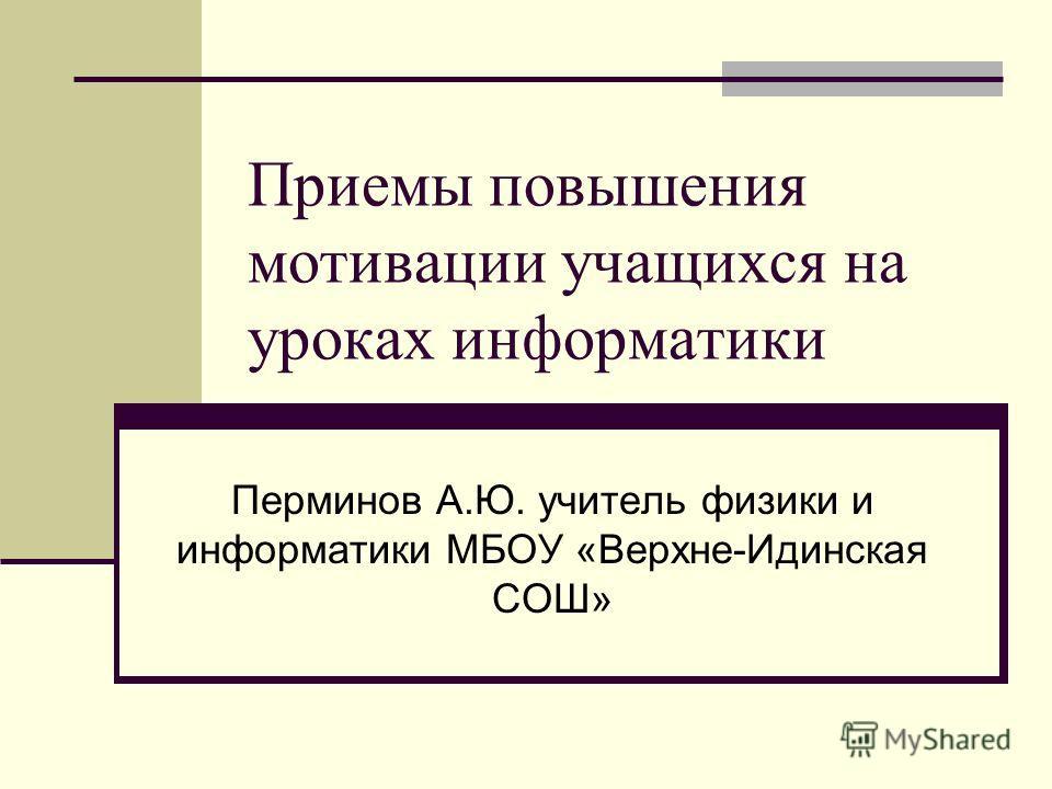 Приемы повышения мотивации учащихся на уроках информатики Перминов А.Ю. учитель физики и информатики МБОУ «Верхне-Идинская СОШ»
