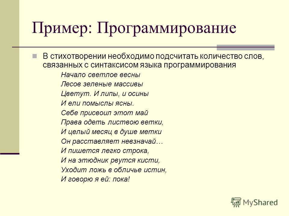 Пример: Программирование В стихотворении необходимо подсчитать количество слов, связанных с синтаксисом языка программирования Начало светлое весны Лесов зеленые массивы Цветут. И липы, и осины И ели помыслы ясны. Себе присвоил этот май Права одеть л