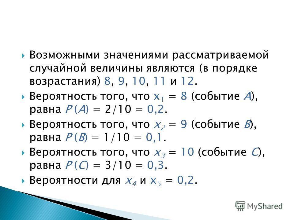 Возможными значениями рассматриваемой случайной величины являются (в порядке возрастания) 8, 9, 10, 11 и 12. Вероятность того, что х 1 = 8 (событие А), равна Р (А) = 2/10 = 0,2. Вероятность того, что х 2 = 9 (событие В), равна Р (В) = 1/10 = 0,1. Вер