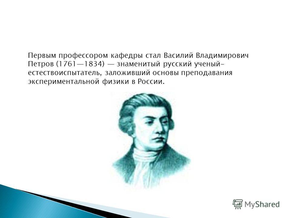 Первым профессором кафедры стал Василий Владимирович Петров (17611834) знаменитый русский ученый- естествоиспытатель, заложивший основы преподавания экспериментальной физики в России.