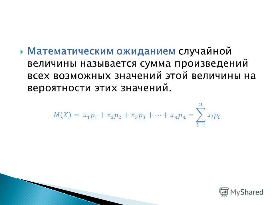 Математическим ожиданием случайной величины называется сумма произведений всех возможных значений этой величины на вероятности этих значений.