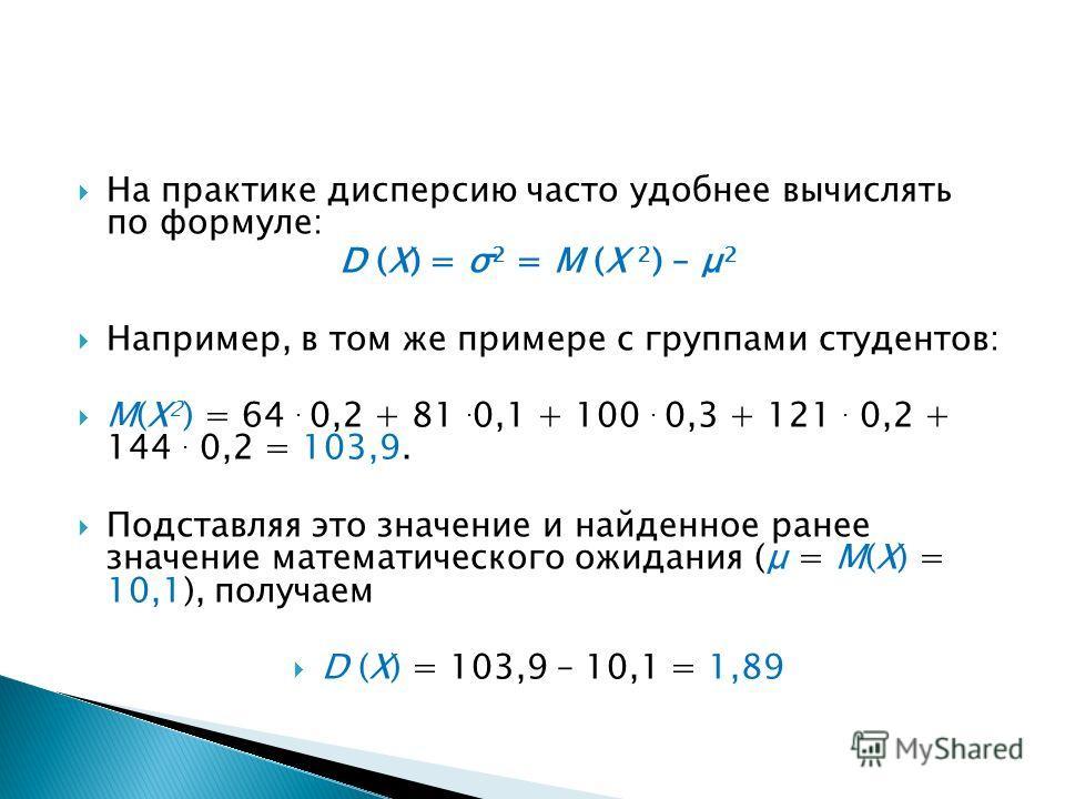 На практике дисперсию часто удобнее вычислять по формуле: D (X) = σ 2 = M (X 2 ) – μ 2 Например, в том же примере с группами студентов: М(Х 2 ) = 64. 0,2 + 81. 0,1 + 100. 0,3 + 121. 0,2 + 144. 0,2 = 103,9. Подставляя это значение и найденное ранее зн