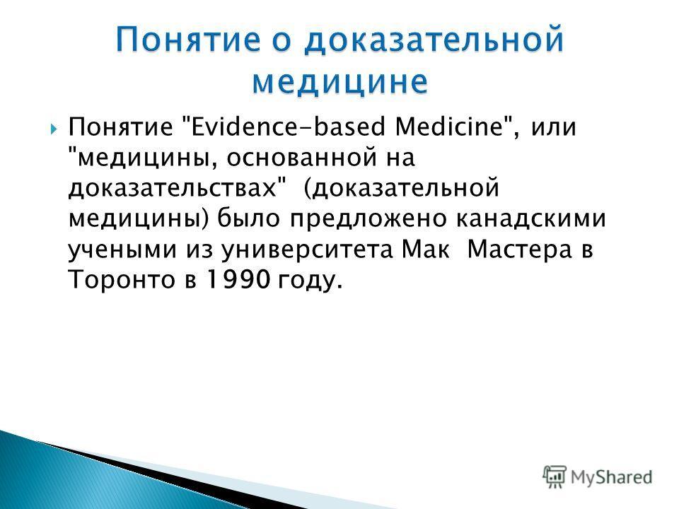 Понятие Evidence-based Medicine, или медицины, основанной на доказательствах (доказательной медицины) было предложено канадскими учеными из университета Мак Мастера в Торонто в 1990 году.