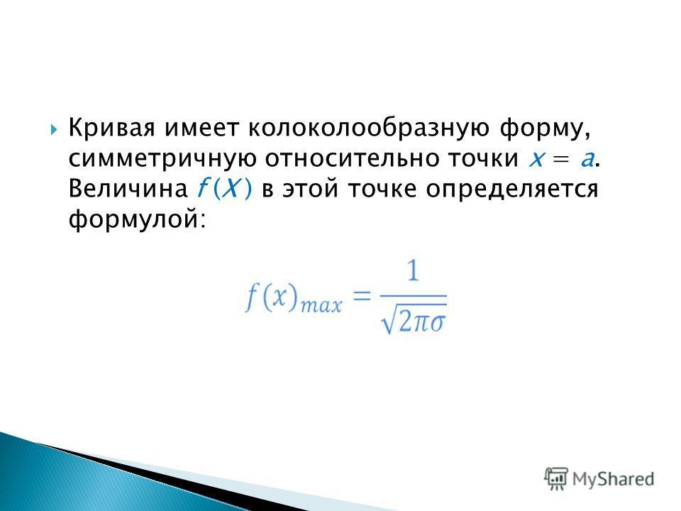 Кривая имеет колоколообразную форму, симметричную относительно точки х = a. Величина f (X ) в этой точке определяется формулой: